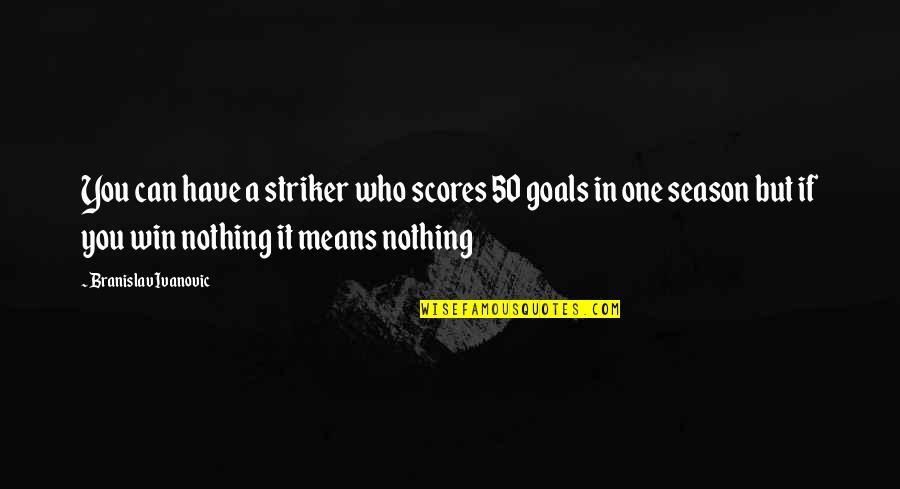 If You Can't Win Quotes By Branislav Ivanovic: You can have a striker who scores 50