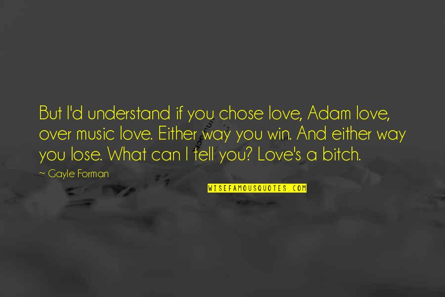 If You Can't Win Quotes By Gayle Forman: But I'd understand if you chose love, Adam