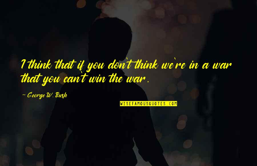 If You Can't Win Quotes By George W. Bush: I think that if you don't think we're