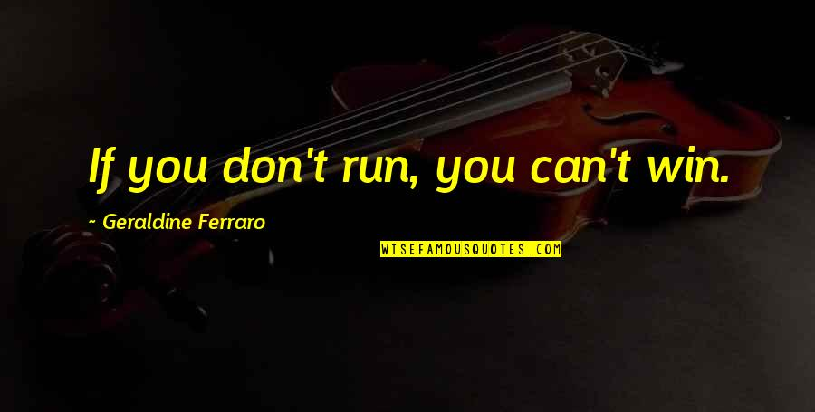 If You Can't Win Quotes By Geraldine Ferraro: If you don't run, you can't win.