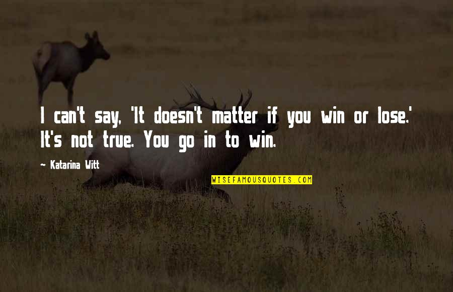 If You Can't Win Quotes By Katarina Witt: I can't say, 'It doesn't matter if you