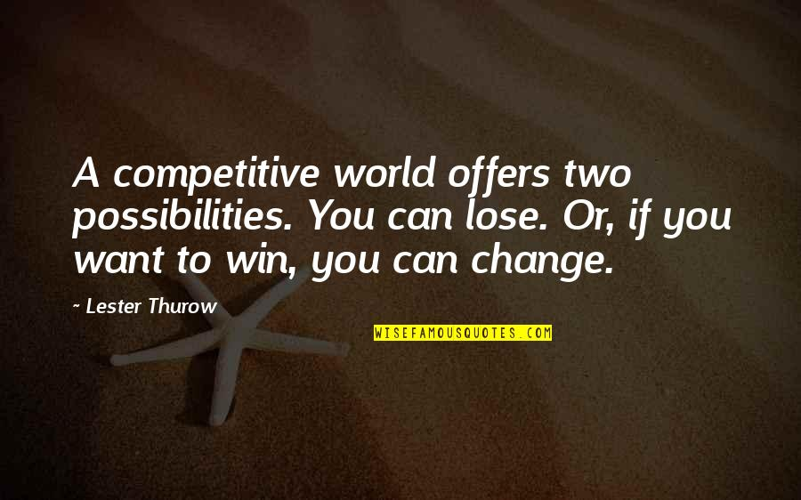 If You Can't Win Quotes By Lester Thurow: A competitive world offers two possibilities. You can
