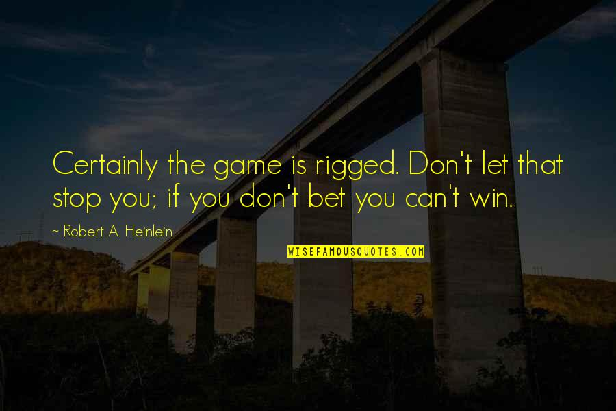 If You Can't Win Quotes By Robert A. Heinlein: Certainly the game is rigged. Don't let that