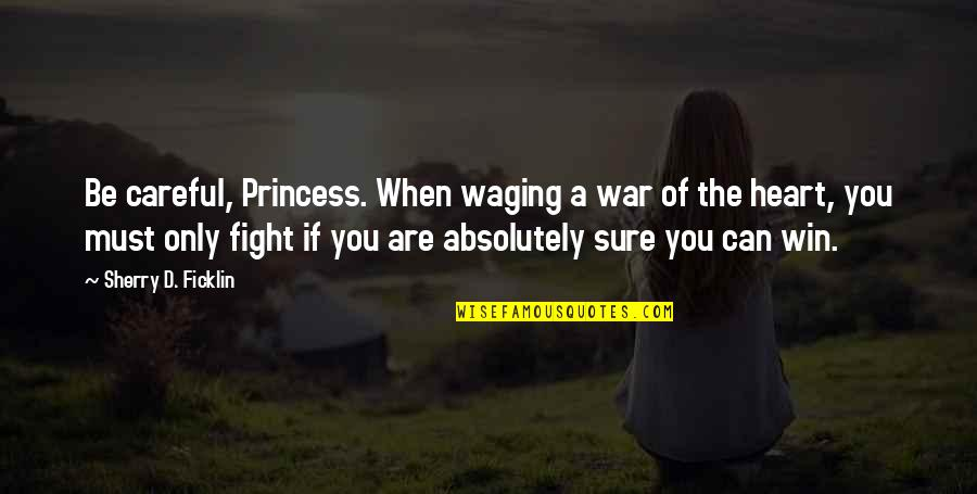 If You Can't Win Quotes By Sherry D. Ficklin: Be careful, Princess. When waging a war of