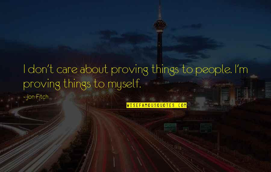 If You Care Prove It Quotes By Jon Fitch: I don't care about proving things to people.