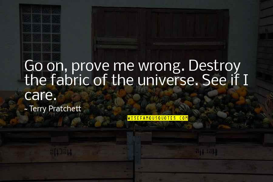 If You Care Prove It Quotes By Terry Pratchett: Go on, prove me wrong. Destroy the fabric