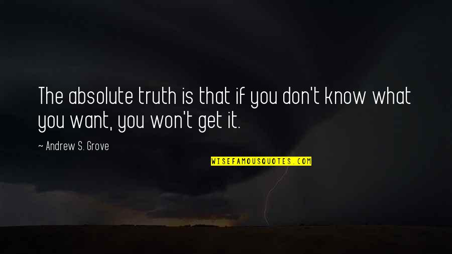If You Don't Know What You Want Quotes By Andrew S. Grove: The absolute truth is that if you don't