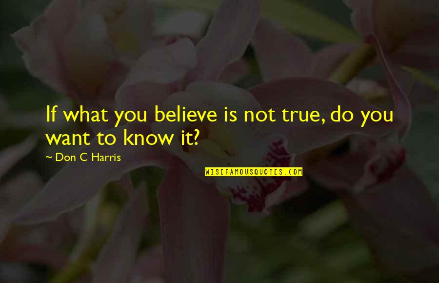If You Don't Know What You Want Quotes By Don C Harris: If what you believe is not true, do