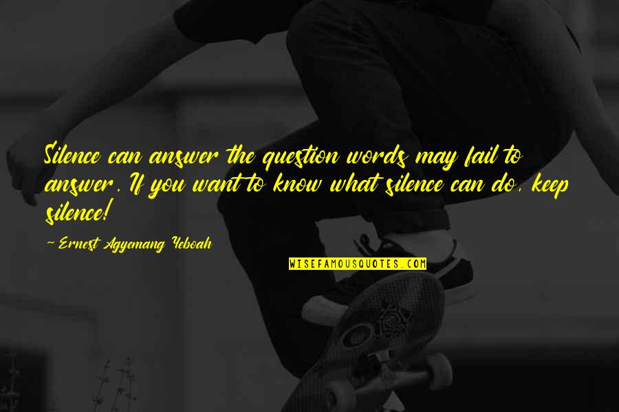 If You Don't Know What You Want Quotes By Ernest Agyemang Yeboah: Silence can answer the question words may fail