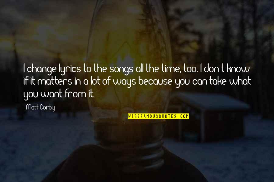 If You Don't Know What You Want Quotes By Matt Corby: I change lyrics to the songs all the