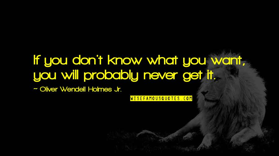 If You Don't Know What You Want Quotes By Oliver Wendell Holmes Jr.: If you don't know what you want, you