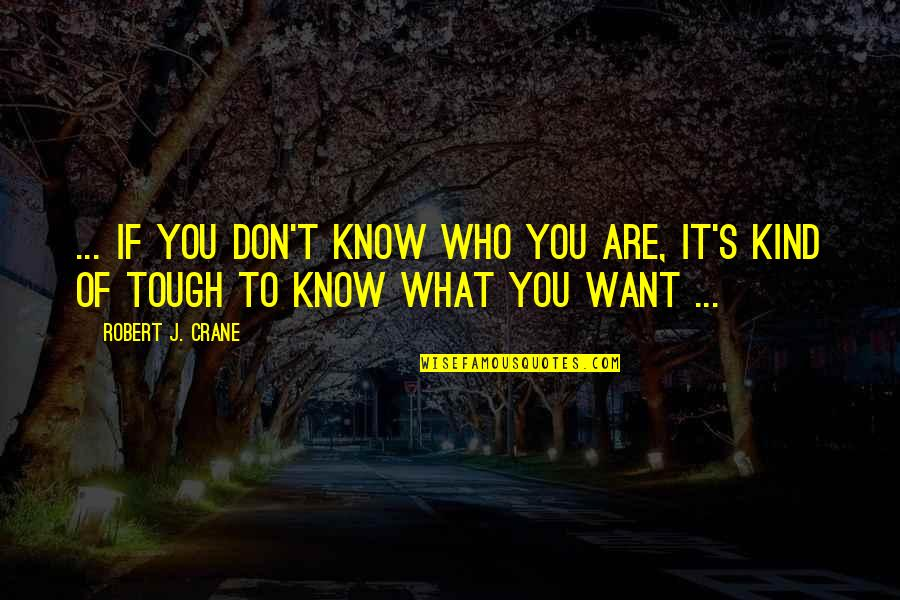 If You Don't Know What You Want Quotes By Robert J. Crane: ... if you don't know who you are,