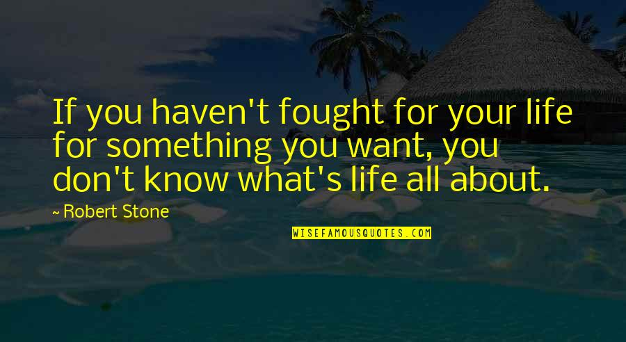 If You Don't Know What You Want Quotes By Robert Stone: If you haven't fought for your life for