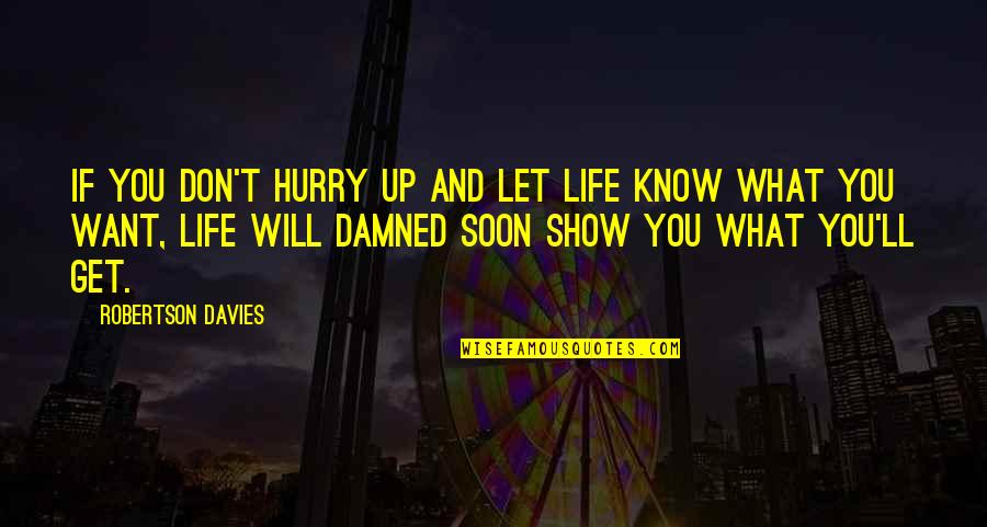 If You Don't Know What You Want Quotes By Robertson Davies: If you don't hurry up and let life