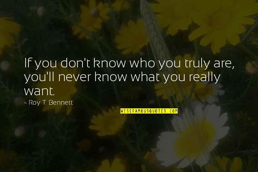 If You Don't Know What You Want Quotes By Roy T. Bennett: If you don't know who you truly are,
