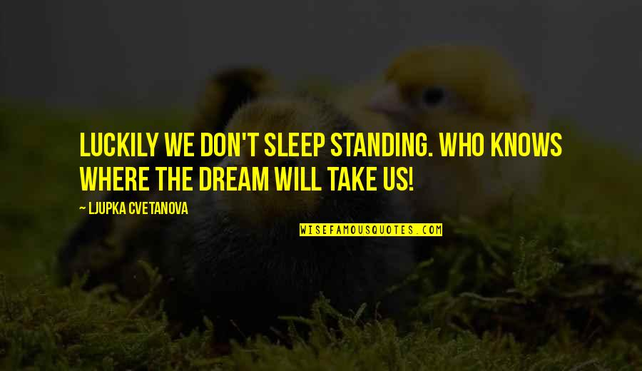 If You Don't Know Where You Stand Quotes By Ljupka Cvetanova: Luckily we don't sleep standing. Who knows where