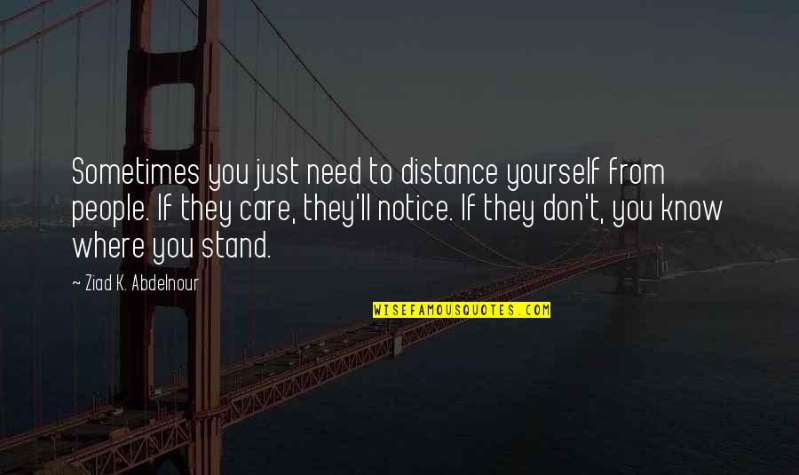 If You Don't Know Where You Stand Quotes By Ziad K. Abdelnour: Sometimes you just need to distance yourself from