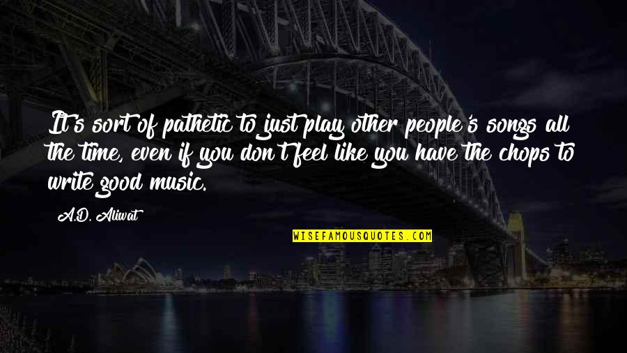 If You Don't Like Music Quotes By A.D. Aliwat: It's sort of pathetic to just play other