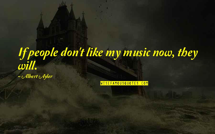 If You Don't Like Music Quotes By Albert Ayler: If people don't like my music now, they