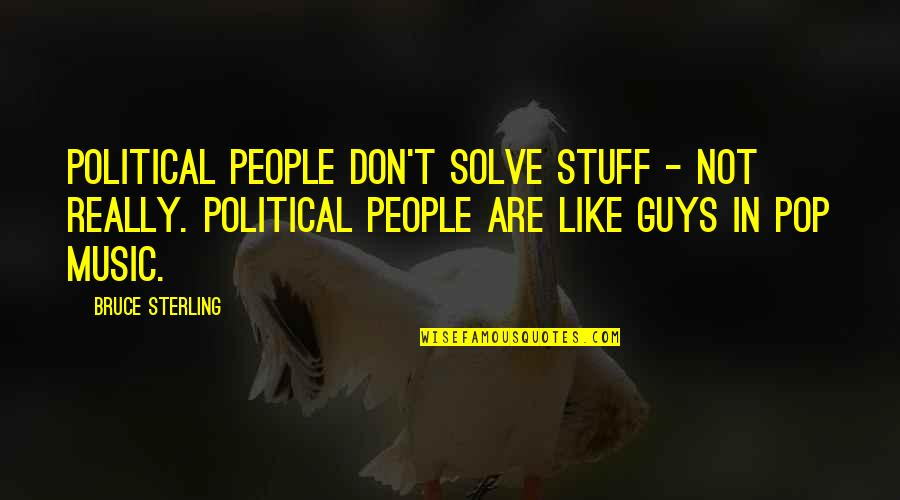 If You Don't Like Music Quotes By Bruce Sterling: Political people don't solve stuff - not really.