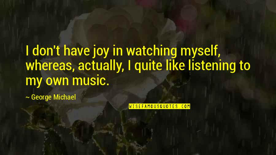 If You Don't Like Music Quotes By George Michael: I don't have joy in watching myself, whereas,