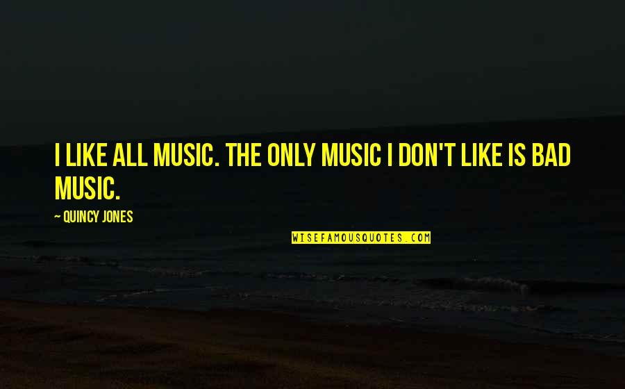 If You Don't Like Music Quotes By Quincy Jones: I like all music. The only music I