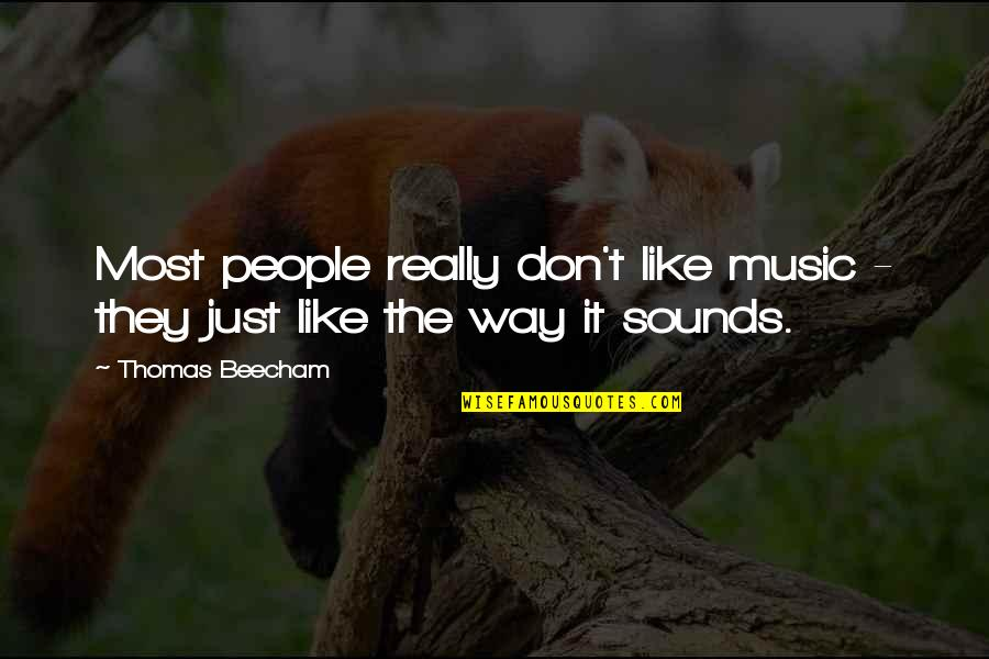 If You Don't Like Music Quotes By Thomas Beecham: Most people really don't like music - they
