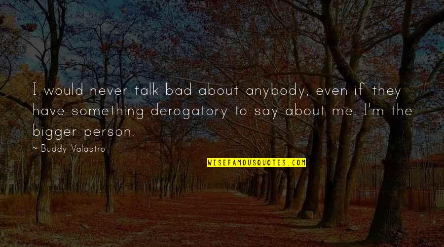 If You Have Something To Say About Me Quotes By Buddy Valastro: I would never talk bad about anybody, even