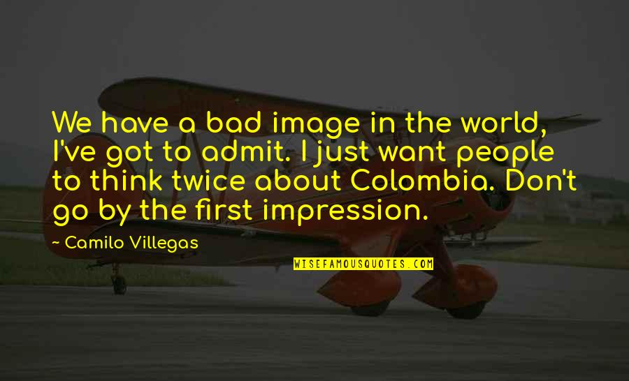 If You Have To Think About It Twice Quotes By Camilo Villegas: We have a bad image in the world,