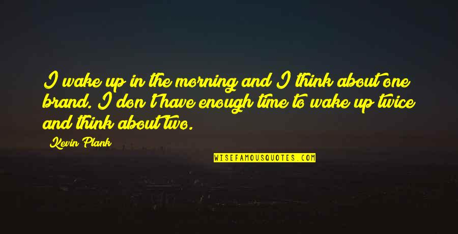 If You Have To Think About It Twice Quotes By Kevin Plank: I wake up in the morning and I