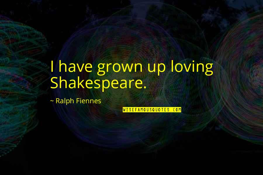 If You Have To Think About It Twice Quotes By Ralph Fiennes: I have grown up loving Shakespeare.