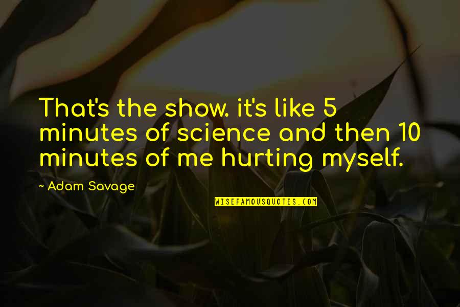 If You Like Me Show It Quotes By Adam Savage: That's the show. it's like 5 minutes of