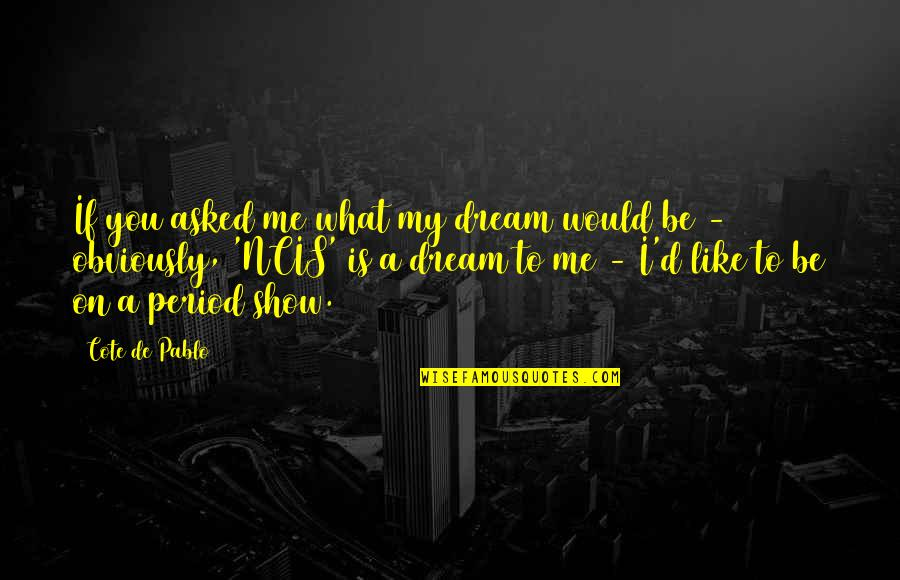 If You Like Me Show It Quotes By Cote De Pablo: If you asked me what my dream would