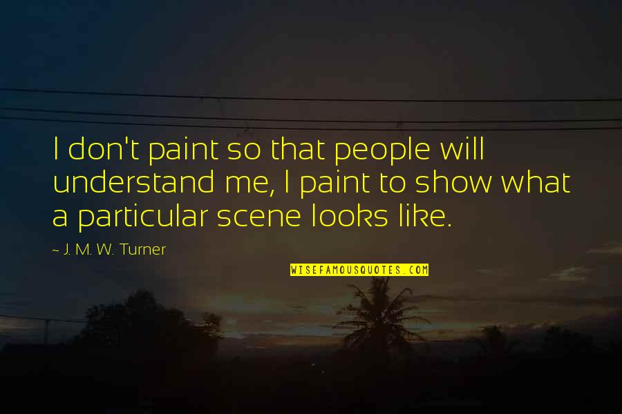 If You Like Me Show It Quotes By J. M. W. Turner: I don't paint so that people will understand