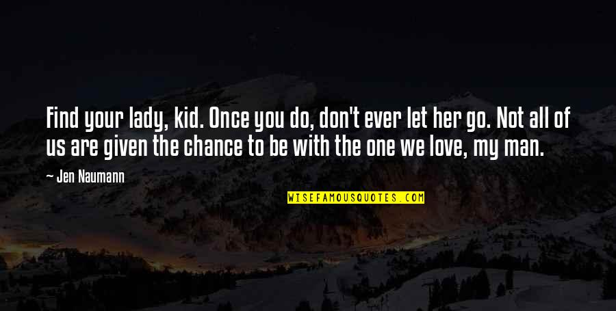 If You Love Her Don't Let Her Go Quotes By Jen Naumann: Find your lady, kid. Once you do, don't