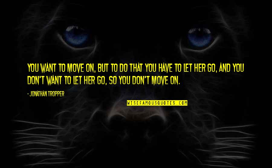 If You Love Her Don't Let Her Go Quotes By Jonathan Tropper: You want to move on, but to do