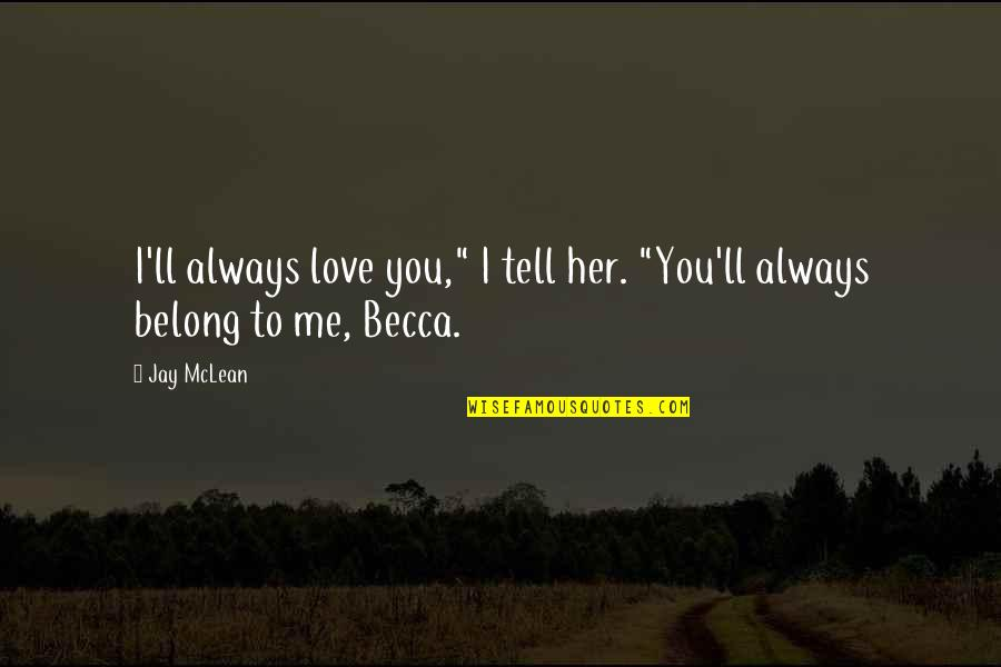 "If You Love Her Tell Her Quotes By Jay McLean: I'll always love you,"" I tell her. ""You'll"