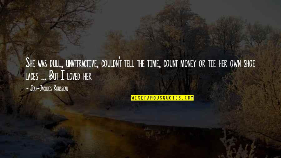 If You Love Her Tell Her Quotes By Jean-Jacques Rousseau: She was dull, unattractive, couldn't tell the time,