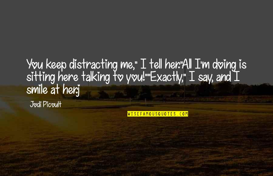 "If You Love Her Tell Her Quotes By Jodi Picoult: You keep distracting me,"" I tell her.""All I'm"