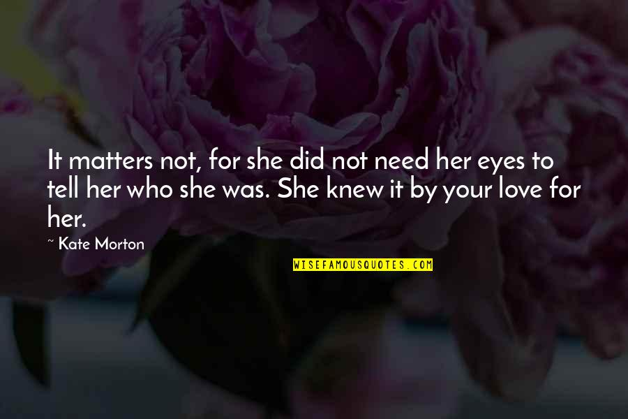 If You Love Her Tell Her Quotes By Kate Morton: It matters not, for she did not need