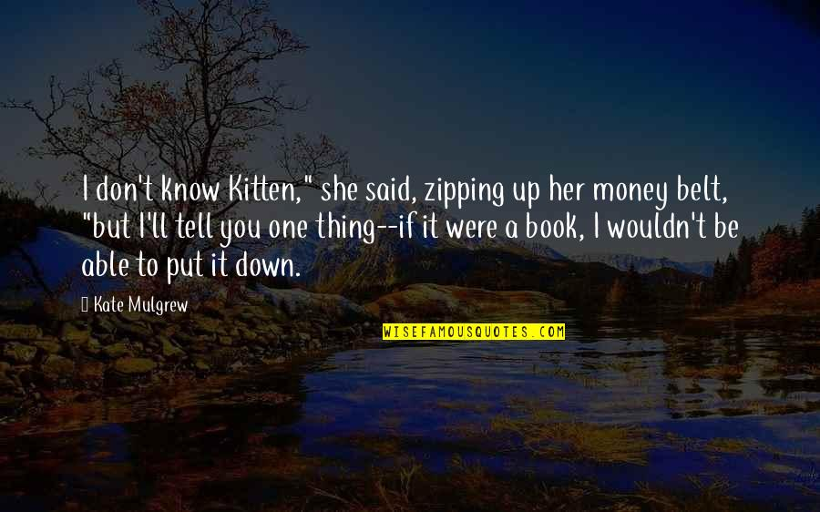 "If You Love Her Tell Her Quotes By Kate Mulgrew: I don't know Kitten,"" she said, zipping up"