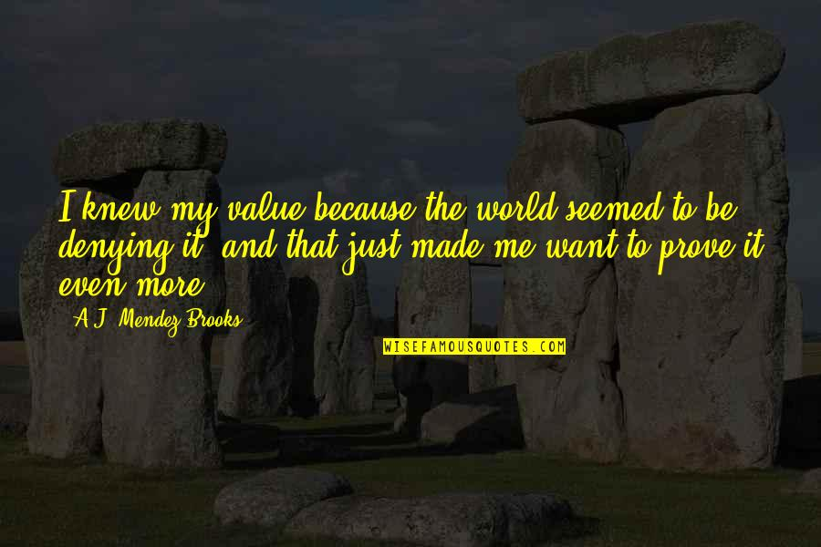 If You Love Me Prove Quotes By A.J. Mendez Brooks: I knew my value because the world seemed
