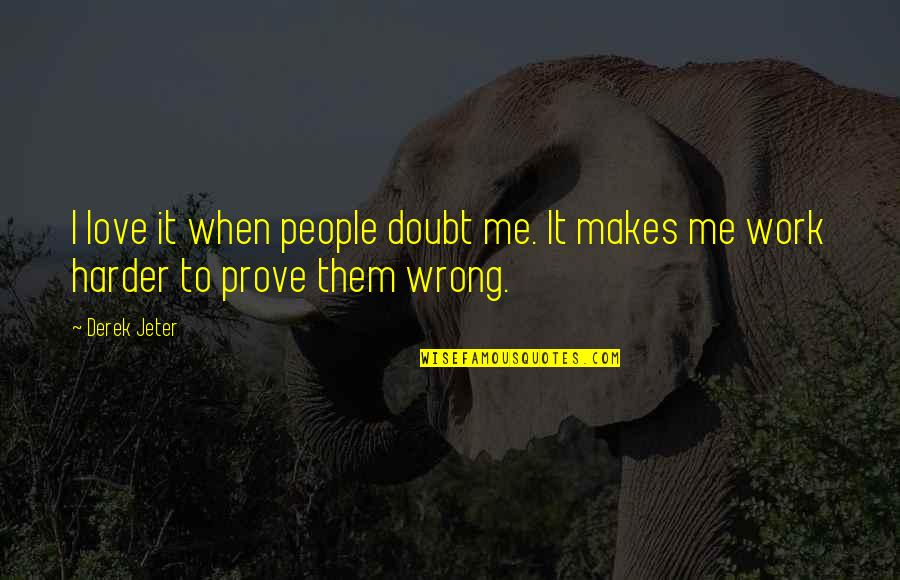 If You Love Me Prove Quotes By Derek Jeter: I love it when people doubt me. It