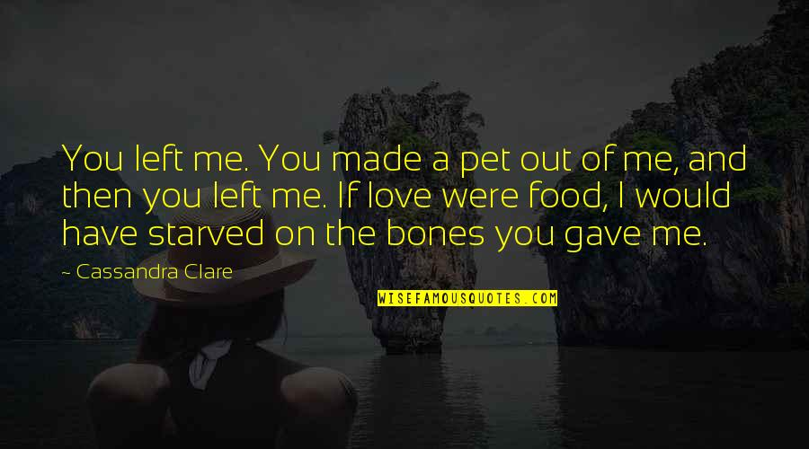 If You Love Me Then Quotes By Cassandra Clare: You left me. You made a pet out
