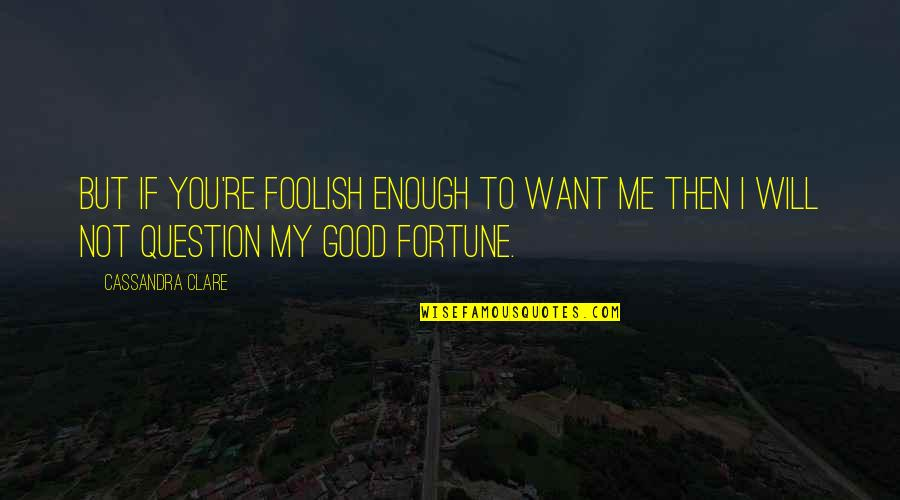 If You Love Me Then Quotes By Cassandra Clare: But if you're foolish enough to want me