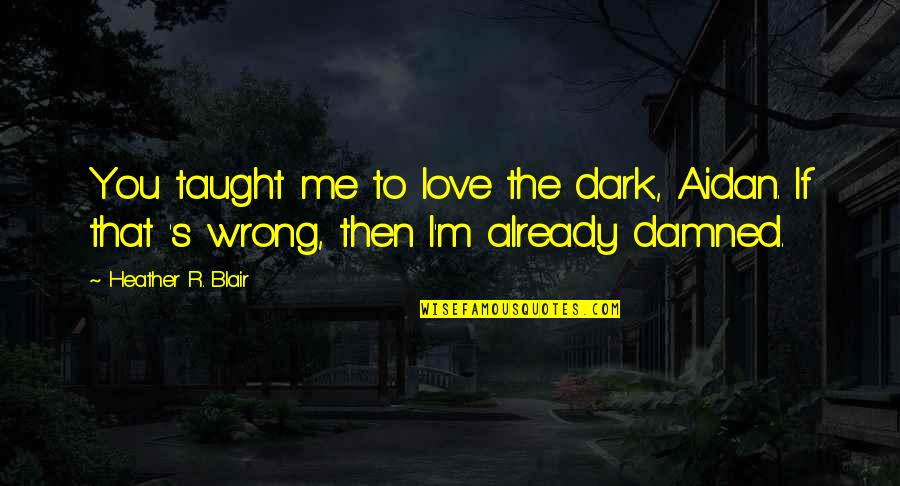If You Love Me Then Quotes By Heather R. Blair: You taught me to love the dark, Aidan.