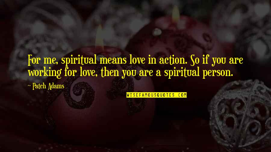 If You Love Me Then Quotes By Patch Adams: For me, spiritual means love in action. So