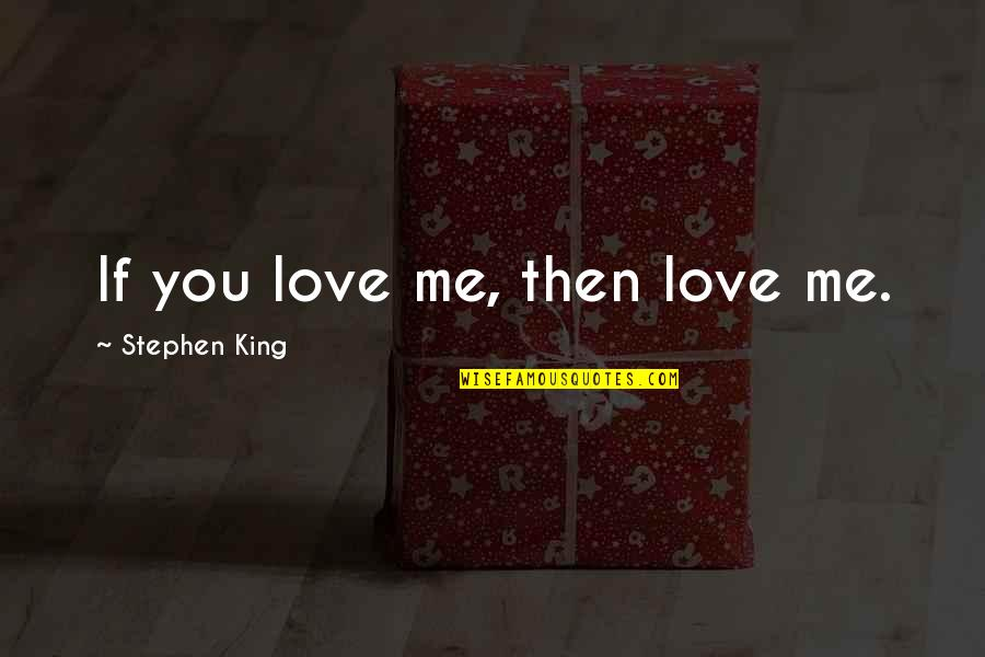 If You Love Me Then Quotes By Stephen King: If you love me, then love me.