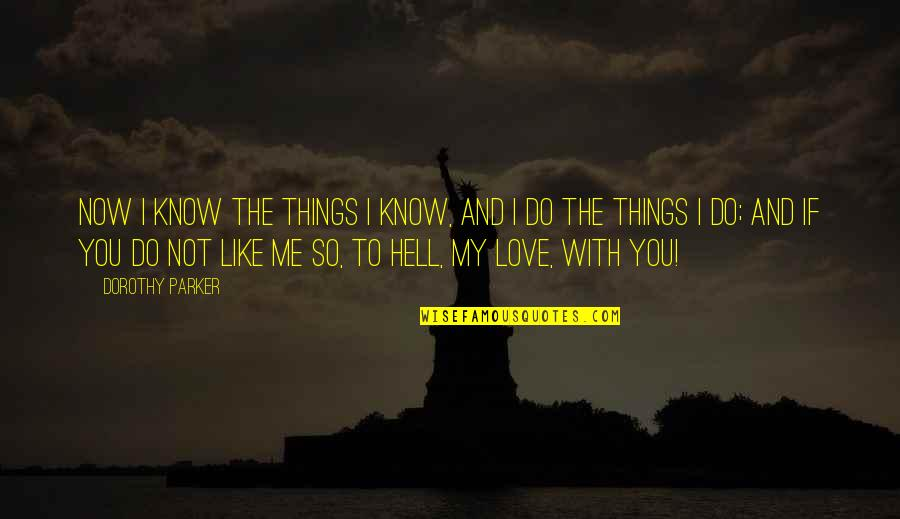 If You Not Love Me Quotes By Dorothy Parker: Now I know the things I know, and