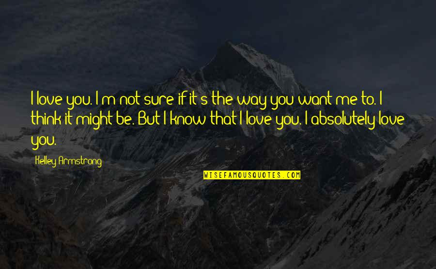 If You Not Love Me Quotes By Kelley Armstrong: I love you. I'm not sure if it's